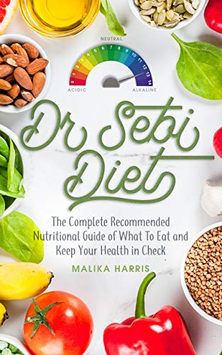 Dr. Sebi Diet: The Complete Recommended Nutritional Guide of What to Eat and Keep Your Health in Check (Dr Sebi Diet Book 1)