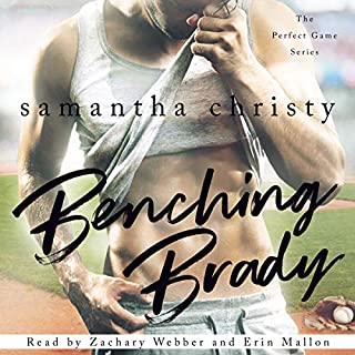 Benching Brady     The Perfect Game Series              Written by:                                                                                                                                 Samantha Christy                               Narrated by:                                                                                                                                 Erin Mallon,                                                                                        Zachary Webber                      Length: 9 hrs and 14 mins     10 ratings     Overall 4.6