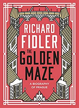 The Golden Maze: A biography of Prague by [Richard Fidler]