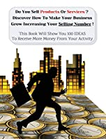 Do You Sell Products Or Services ? This Book Will Show You 100 Ideas To Receive More Money From Your Activity: Discover How To Make Your Business Grow Increasing Your Selling Number (You Will Find 3 Manuscripts As Bonus Inside This Book!)