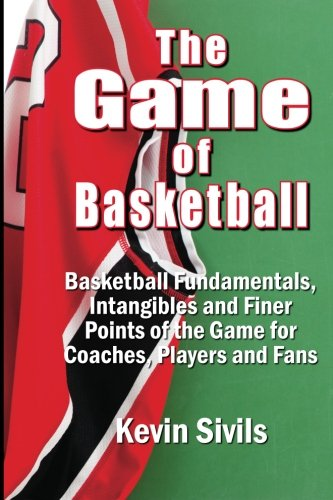 The Game of Basketball: Basketball Fundamentals, Intangibles and Finer Points of the Game for...