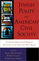Jewish Polity and American Civil Society: Communal Agencies and Religious Movements in the American Public Square