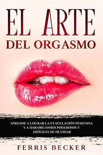 El Arte del Orgasmo: Aprende a lograr la eyaculación femenina y a dar orgasmos poderosos y difíciles de olvidar