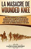 La Masacre de Wounded Knee: Una Guía Fascinante de la Batalla de Wounded Knee y su Impacto en los Nativos Americanos después del Enfrentamiento Final entre las Tropas Federales y los Sioux