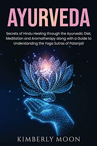 Ayurveda: Secrets of Hindu Healing through the Ayurvedic Diet, Meditation and Aromatherapy along with a Guide to Understanding the Yoga Sutras of Patanjali
