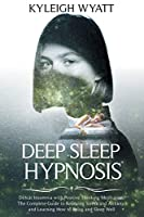 Deep Sleep Hypnosis: Defeat Insomnia with Positive Thinking Meditation. The Complete Guide to Relieving Stress and Anxiety and Learning How to Relax and Sleep Well