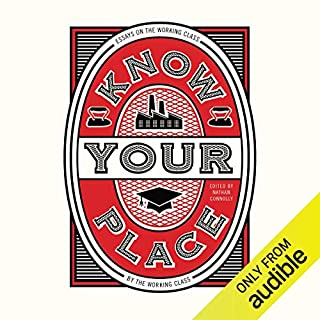 Know Your Place     Essays on the Working Class by the Working Class              By:                                                                                                                                 Nathan Connolly                               Narrated by:                                                                                                                                 Ayesha Antoine,                                                                                        Emily Ellis,                                                                                        Manolis Emmanouel,                   and others                 Length: 6 hrs and 46 mins     8 ratings     Overall 4.9
