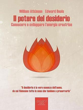 Il potere del desiderio (edizione illustrata): Conoscere e sviluppare l'energia creatrice (Self-Help e Scienza della Mente)