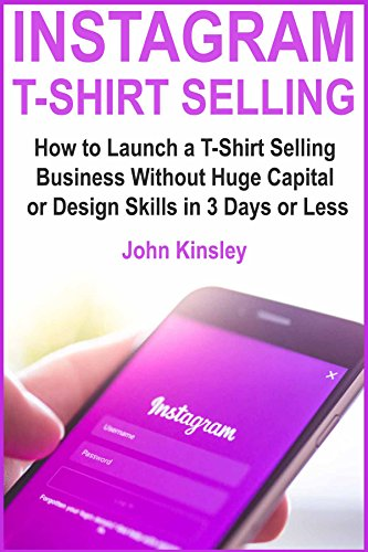 Instagram T-Shirt Selling: How to Launch a T-Shirt Selling Business Without Huge Capital or Design Skills in 3 Days or Less (English Edition)