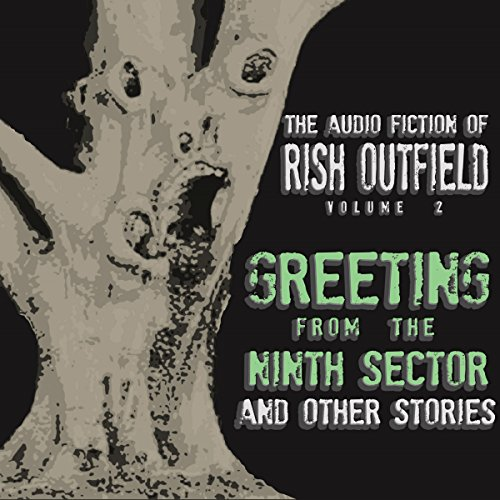Couverture de Greetings from the Ninth Sector and Other Stories: The Audio Fiction of Rish Outfield, Volume II
