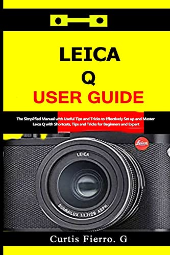 Leica Q User Guide: The Simplified Manual with Useful Tips and Tricks to Effectively Set up and Master Leica Q with Shortcuts, Tips and Tricks for Beginners and Experts