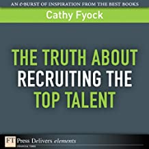 The Truth About Recruiting the Top Talent (FT Press Delivers Elements)