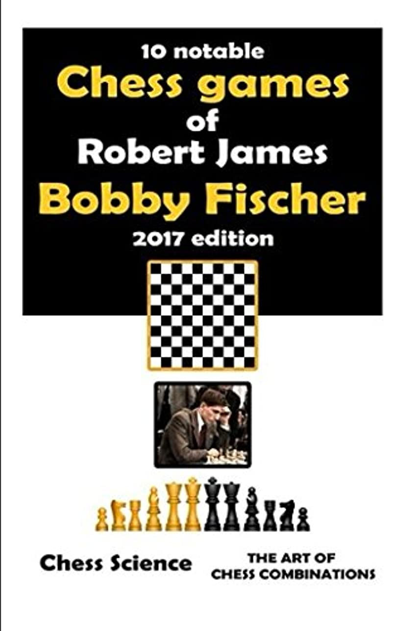 "オープナーミット年齢Ten Notable Chess Games of Robert James ""Bobby"" Fischer (2017 edition): 10 Complete Games: Openings, Middlegame and Endgames, Chess Combinations, Strategy and Intuition (Chess Science shortreads)"