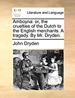 Amboyna: Or, the Cruelties of the Dutch to the English Merchants. a Tragedy. by Mr. Dryden.