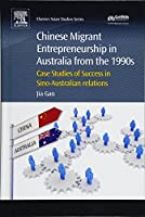 Chinese Migrant Entrepreneurship in Australia from the 1990s: Case Studies of Success in Sino-Australian Relations (Chandos Asian Studies Series)