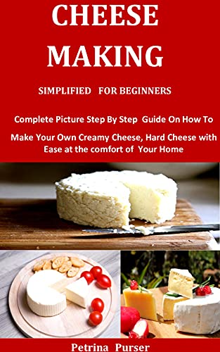 Cheese Making Simplified For Beginners: Complete Picture Step By Step Guide On How To Make Your Own Creamy Cheese, Hard Cheese with Ease at the comfort of Your Home by [Petrina   Purser]