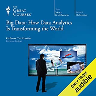 Big Data: How Data Analytics Is Transforming the World                   By:                                                                                                                                 Tim Chartier,                                                                                        The Great Courses                               Narrated by:                                                                                                                                 Tim Chartier                      Length: 12 hrs and 41 mins     4 ratings     Overall 3.8