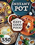Easy Good Food! Instant Pot 550 Recipes.: 550 Pressure Cooker Recipes that will Help You Eat Good Food Every Day - This Instant Pot Cookbook is an Easy Step by Step Way to be Unlimited Healthy.