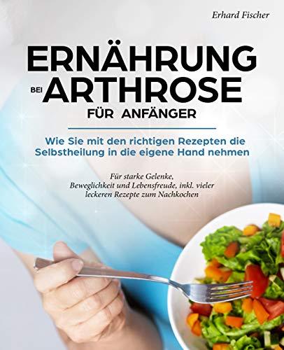 Ernährung bei Arthrose für Anfänger - Wie Sie mit den richtigen Rezepten die Selbstheilung in die eigene Hand nehmen: Für starke Gelenke, Beweglichkeit und Lebensfreude, inkl. vieler leckeren Rezepte