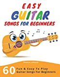 Easy Guitar Songs For Beginners: 60 Fun & Easy To Play Guitar Songs For Beginners (Sheet Music + Tabs + Chords...
