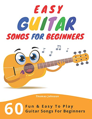 Easy Guitar Songs For Beginners: 60 Fun & Easy To Play Guitar Songs For Beginners (Sheet Music + Tabs + Chords + Lyrics)