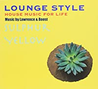 LOUNGE STYLE~HOUSE MUSIC FOR LIFE:SULPHUR YELLOW by Lawrence&Boost
