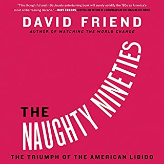 The Naughty Nineties     The Triumph of the American Libido              By:                                                                                                                                 David Friend                               Narrated by:                                                                                                                                 David Friend                      Length: 26 hrs and 26 mins     11 ratings     Overall 4.3