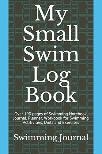 My Small Swim Log Book: Over 190 pages of Swimming Notebook, Journal, Planner, Workbook for Swimming Actitivities, Diets and Exercises