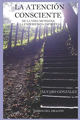La Atención Consciente: De la vida mundana a la experiencia espiritual: 1 (Colección «Inteligencia Espiritual»)