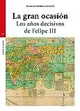 La Gran ocasión. Los años decisivos De Felipe III (Estudios históricos La Olmeda - Corona de España)