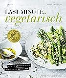 Last Minute Vegetarisch - Richtig lecker kochen in nur 10 bis 20 Minuten