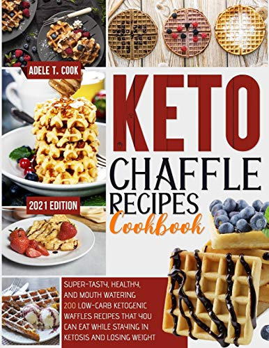 Keto Chaffle Recipes Cookbook 2021: Super-Tasty, Healthy And Mouth Watering 200+ Low-Carb Waffles That You Can Eat While…