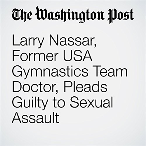 Larry Nassar, Former USA Gymnastics Team Doctor, Pleads Guilty to Sexual Assault copertina
