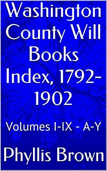 Washington County Will Books Index, 1792-1902: Volumes I-IX - A-Y by [Phyllis Brown]
