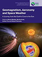 Geomagnetism, Aeronomy and Space Weather: A Journey from the Earth's Core to the Sun (Special Publications of the International Union of Geodesy and Geophysics, Series Number 4)