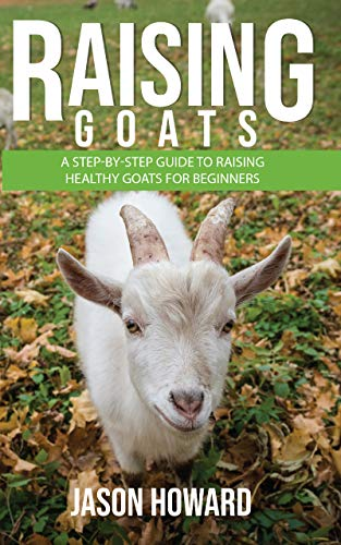 Raising Goats: A Step-by-Step Guide to Raising Healthy Goats for Beginners by [Jason Howard]