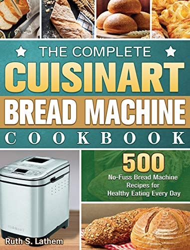 The Complete Cuisinart Bread Machine Cookbook: 500 No-Fuss Bread Machine Recipes for Healthy Eating Every Day