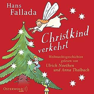 Christkind verkehrt     Weihnachtsgeschichten              Autor:                                                                                                                                 Hans Fallada                               Sprecher:                                                                                                                                 Ulrich Noethen,                                                                                        Anna Thalbach                      Spieldauer: 2 Std. und 15 Min.     9 Bewertungen     Gesamt 4,8
