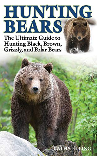 Hunting Bears: The Ultimate Guide to Hunting Black, Brown, Grizzly, and Polar Bears