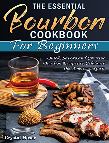 The Essential Bourbon Cookbook for Beginners: Quick, Savory and Creative Bourbon Recipes to Celebrate the American Spirit