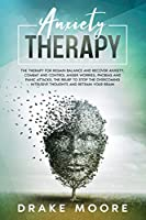 Anxiety Therapy: The Therapy To Regain Balance And Recover Anxiety, Combat And Control Anger, Worries, Phobias And Panic Attacks. Stop The Intrusive Toughts And Retrain Your Brain.