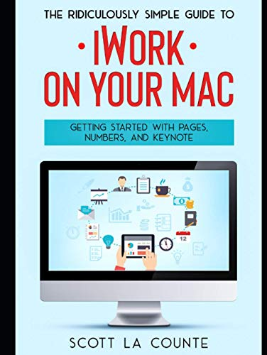 The Ridiculously Simple Guide to iWorkFor Mac: Getting Started With Pages, Numbers, and Keynote