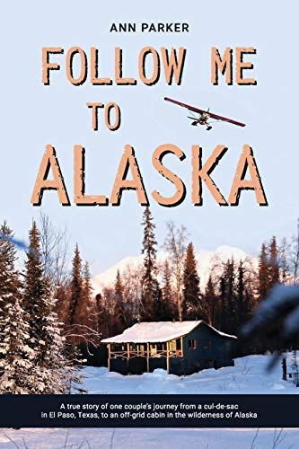 Follow Me to Alaska: A true story of one couple's adventure adjusting from life in a cul-de-sac in El Paso, Texas, to a cabin off-grid in the wilderness of Alaska