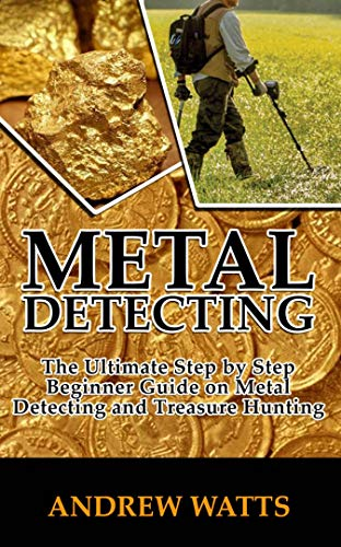 METAL DETECTING : The Ultimate Step By Step Beginner Guide on Metal Detecting and Treasure Hunting. (English Edition)