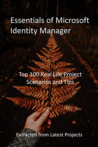 Essentials of Microsoft Identity Manager: Top 100 Real Life Project Scenarios and Tips: Extracted from Latest Projects (English Edition)