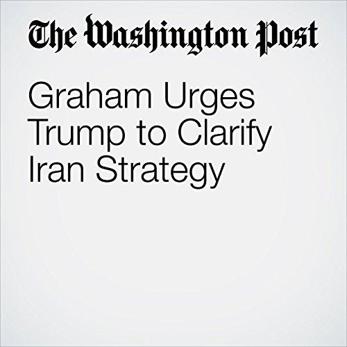 Graham Urges Trump to Clarify Iran Strategy copertina