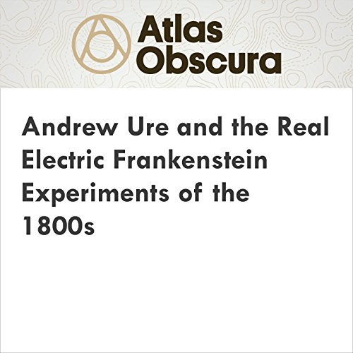 Andrew Ure and the Real Electric Frankenstein Experiments of the 1800s audiobook cover art