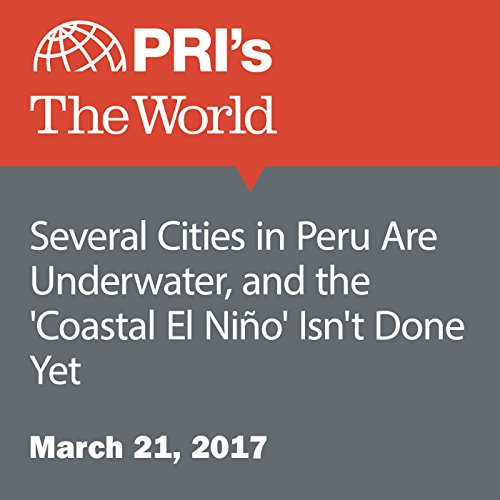 Several Cities in Peru Are Underwater, and the 'Coastal El Niño' Isn't Done Yet audiobook cover art