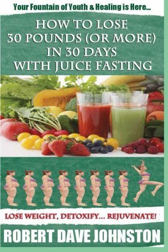 Book: How to Lose 30 Pounds (Or More) In 30 Days With Juice Fasting by Robert Dave Johnston