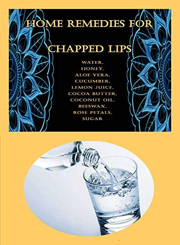 Home Remedies For Chapped Lips: Water, Honey, Aloe Vera, Cucumber, Lemon Juice, Cocoa Butter, Coconut Oil, Beeswax, Rose Petals, Sugar (English Edition)